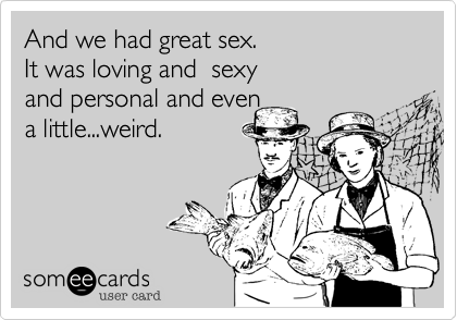 And we had great sex. It was loving and  sexyand personal and even a little...weird.