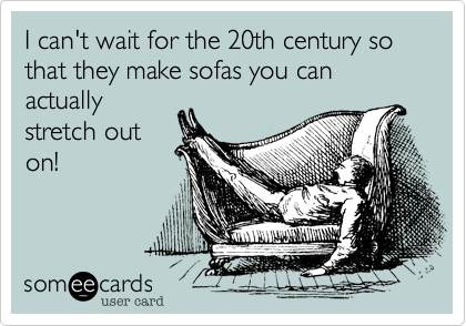 I can't wait for the 20th century so that they make sofas you can actually