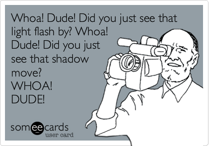 Whoa! Dude! Did you just see that light flash by? Whoa!