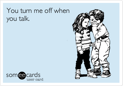 You turn me off when