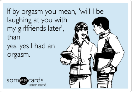 If by orgasm you mean, 'will I be laughing at you with