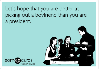 Let's hope that you are better at picking out a boyfriend than you are a president.