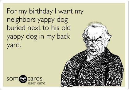 For my birthday I want my neighbors yappy dog