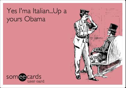 Yes I'ma Italian...Up ayours Obama