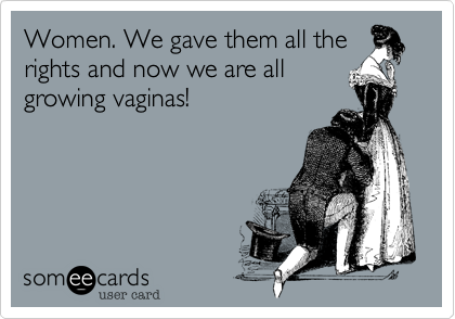 Women. We gave them all therights and now we are allgrowing vaginas!