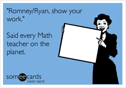 """Romney/Ryan, show yourwork.""Said every Mathteacher on theplanet."