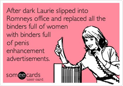 After dark Laurie slipped into Romneys office and replaced all the binders full of women