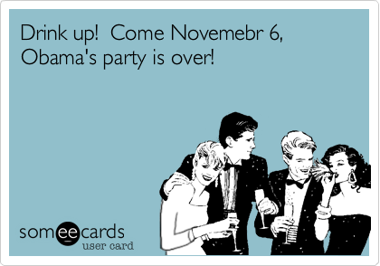 Drink up!  Come Novemebr 6, Obama's party is over!