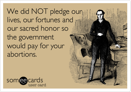 We did NOT pledge ourlives, our fortunes andour sacred honor sothe government would pay for your abortions.