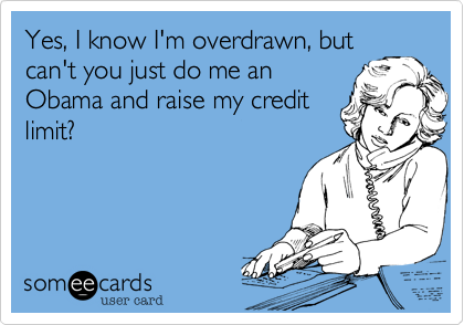 Yes, I know I'm overdrawn, butcan't you just do me an Obama and raise my credit limit?