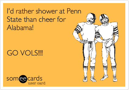 I'd rather shower at PennState than cheer forAlabama!GO VOLS!!!!