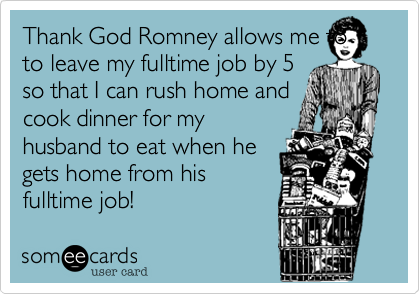 Thank God Romney allows me toto leave my fulltime job by 5so that I can rush home andcook dinner for myhusband to eat when hegets home from hisfulltime job!