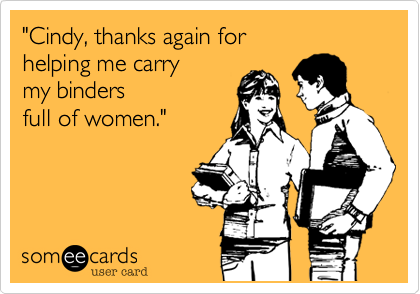 """""""Cindy, thanks again for helping me carry my bindersfull of women."""""""
