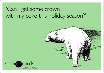 """""""Can I get some crownwith my coke this holiday season?"""""""