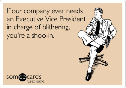 If our company ever needsan Executive Vice Presidentin charge of blithering,you're a shoo-in.
