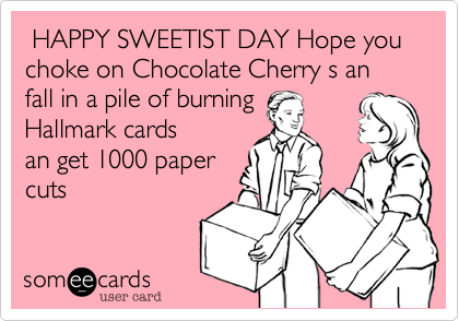 HAPPY SWEETIST DAY Hope you choke on Chocolate Cherry s an fall in a pile of burning 