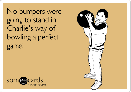 No bumpers weregoing to stand inCharlie's way ofbowling a perfect game!