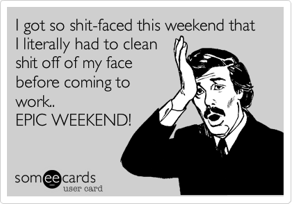 I got so shit-faced this weekend that I literally had to cleanshit off of my facebefore coming towork..EPIC WEEKEND!