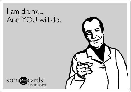 I am drunk.....And YOU will do.