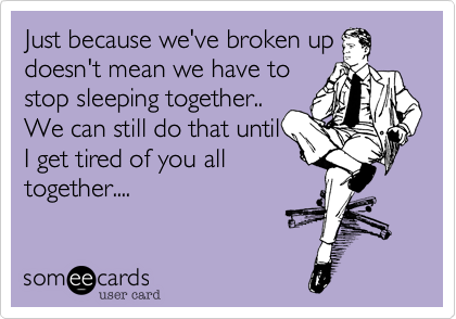 Just because we've broken updoesn't mean we have tostop sleeping together.. We can still do that untilI get tired of you alltogether....