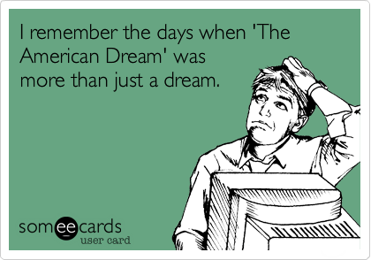 I remember the days when 'The American Dream' was