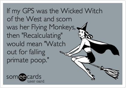 If my GPS was the Wicked Witch of the West and scorn