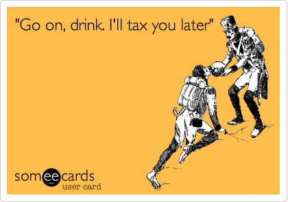 """Go on, drink. I'll tax you later"""