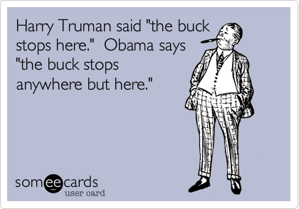 """Harry Truman said """"the buckstops here.""""  Obama says""""the buck stopsanywhere but here."""""""