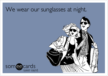 We wear our sunglasses at night.