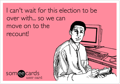 I can't wait for this election to be over with... so we can