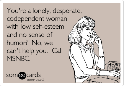 You're a lonely, desperate,codependent woman with low self-esteemand no sense of humor?  No, wecan't help you.  CallMSNBC.