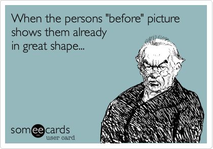 """When the persons """"before"""" picture shows them alreadyin great shape..."""