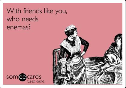 With friends like you,who needsenemas?