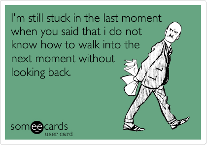 I'm still stuck in the last momentwhen you said that i do notknow how to walk into thenext moment withoutlooking back.