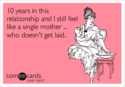 10 years in thisrelationship and I still feellike a single mother ...who doesn't get laid..