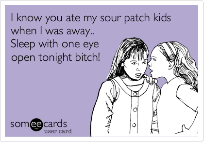 I know you ate my sour patch kids when I was away..Sleep with one eyeopen tonight bitch!