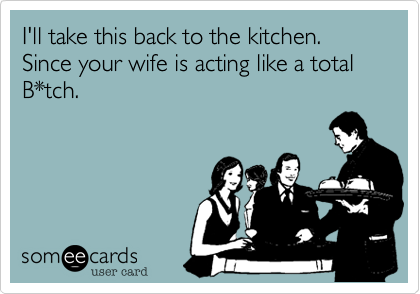 I'll take this back to the kitchen. Since your wife is acting like a total B*tch.