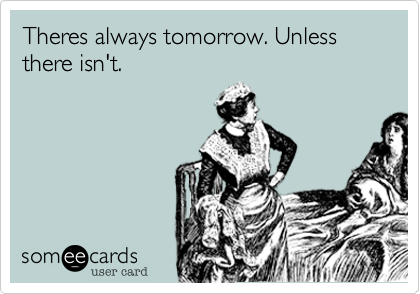 Theres always tomorrow. Unless there isn't.