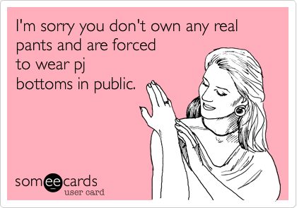 I'm sorry you don't own any real pants and are forced