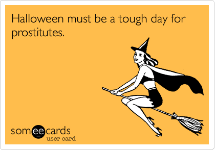 Halloween must be a tough day for prostitutes.