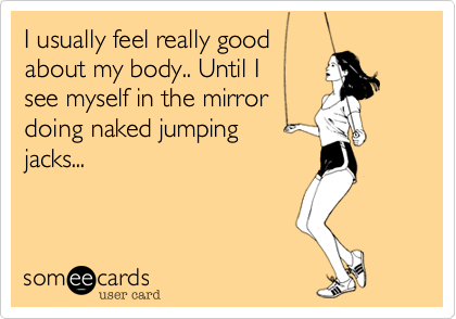 I usually feel really good about my body.. Until I see myself in the mirrordoing naked jumping jacks...
