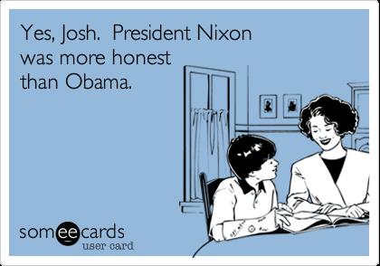 Yes, Josh.  President Nixonwas more honestthan Obama.