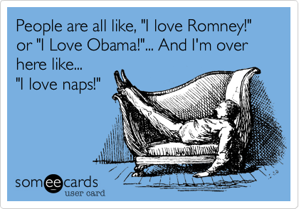"People are all like, ""I love Romney!"" or ""I Love Obama!""... And I'm over here like...    