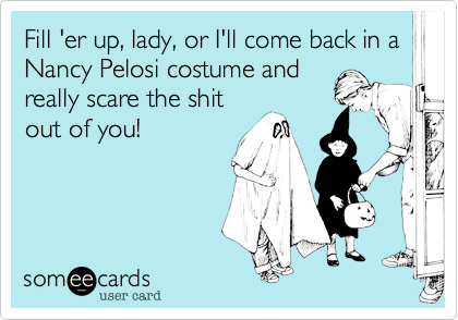 Fill 'er up, lady, or I'll come back in a Nancy Pelosi costume andreally scare the shitout of you!