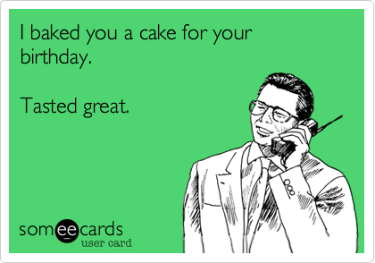 I Baked You A Cake For Your Birthday Tasted Great