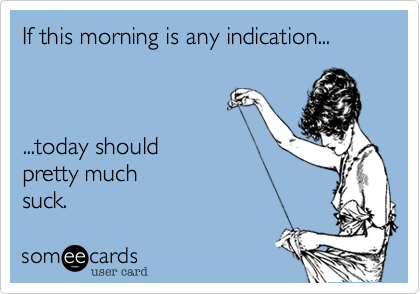 If this morning is any indication......today should pretty much suck.