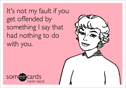 It's not my fault if youget offended bysomething I say thathad nothing to dowith you.