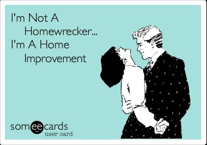I'm Not A     Homewrecker...    I'm A Home    Improvement