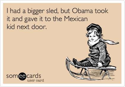 I had a bigger sled, but Obama took it and gave it to the Mexican