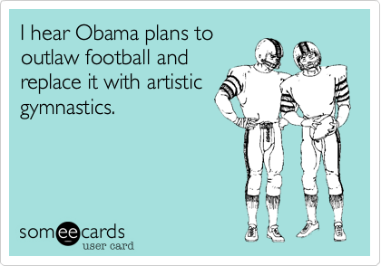 I hear Obama plans to outlaw football andreplace it with artisticgymnastics.